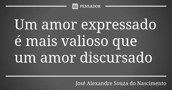 Um amor expressado é mais valioso que um amor discursado... Frase de José Alexandre Souza do Nascimento.