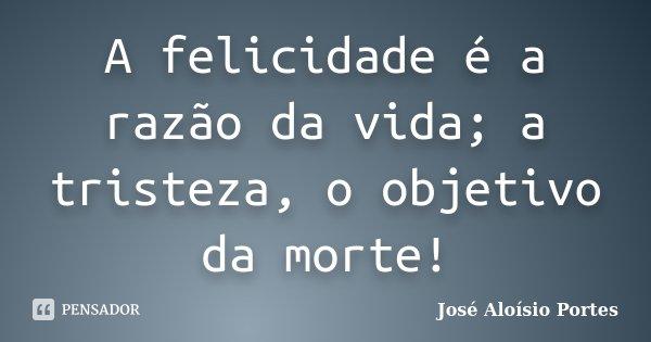 A felicidade é a razão da vida; a tristeza, o objetivo da morte!... Frase de José Aloísio Portes.