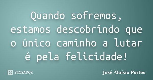 Quando sofremos, estamos descobrindo que o único caminho a lutar é pela felicidade!... Frase de José Aloísio Portes.