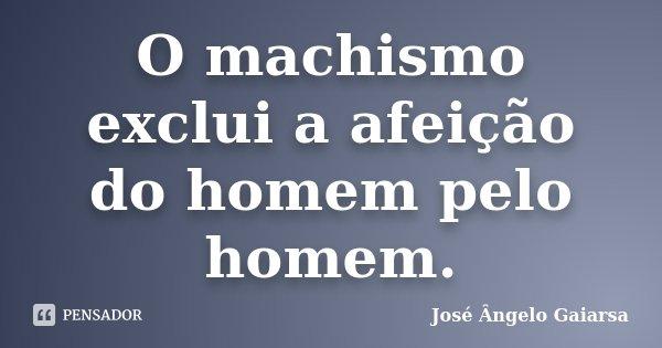 O machismo exclui a afeição do homem pelo homem.... Frase de José Ângelo Gaiarsa.