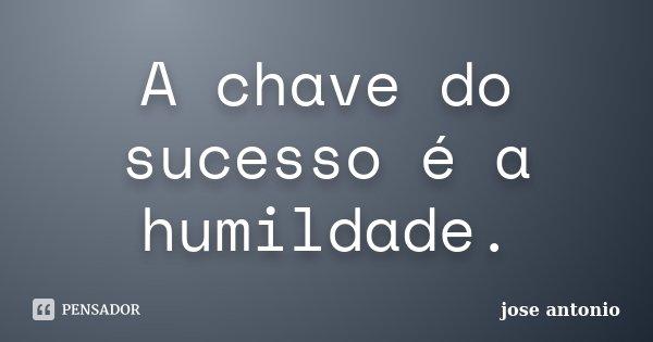 A chave do sucesso é a humildade.... Frase de jose antonio.