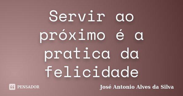 Servir ao próximo é a pratica da felicidade... Frase de José Antonio Alves da Silva.