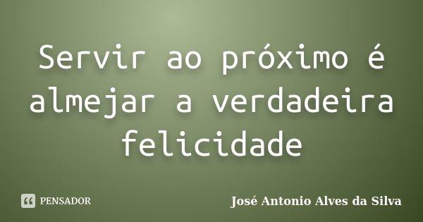 Servir ao próximo é almejar a verdadeira felicidade... Frase de José Antonio Alves da Silva.