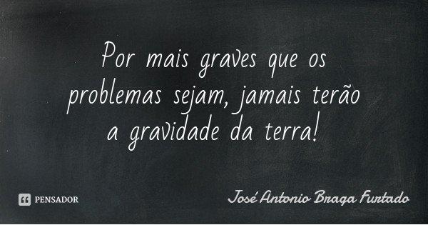 Por mais graves que os problemas sejam, jamais terão a gravidade da terra!... Frase de José Antonio Braga Furtado.