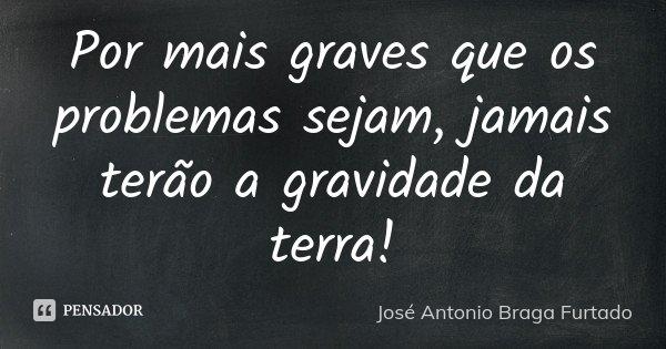 Por mais graves que os problemas sejam, jamais terão a gravidade da terra!... Frase de José António Braga Furtado.