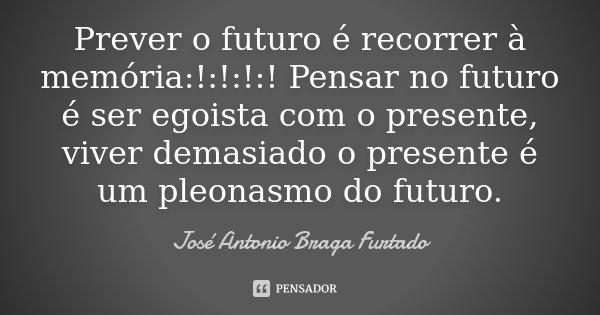 Prever o futuro é recorrer à memória:!:!:!:! Pensar no futuro é ser egoista com o presente, viver demasiado o presente é um pleonasmo do futuro.... Frase de José António Braga Furtado.