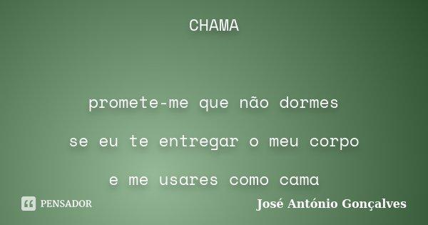CHAMA promete-me que não dormes se eu te entregar o meu corpo e me usares como cama... Frase de José Antonio Gonçalves.