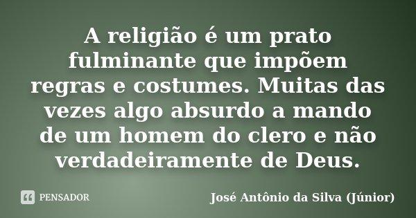 A religião é um prato fulminante que impõem regras e costumes. Muitas das vezes algo absurdo a mando de um homem do clero e não verdadeiramente de Deus.... Frase de José Antônio da Silva (Júnior).