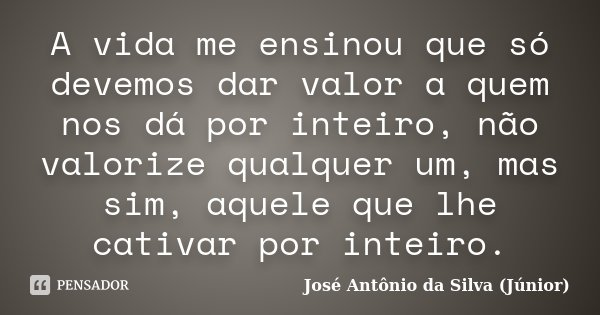 A vida me ensinou que só devemos dar valor a quem nos dá por inteiro, não valorize qualquer um, mas sim, aquele que lhe cativar por inteiro.... Frase de José Antônio da Silva (Júnior).
