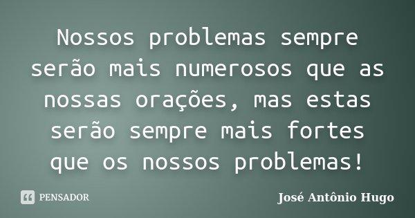 Nossos problemas sempre serão mais numerosos que as nossas orações, mas estas serão sempre mais fortes que os nossos problemas!... Frase de José Antônio Hugo.