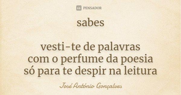 sabes vesti-te de palavras com o perfume da poesia só para te despir na leitura... Frase de José António Gonçalves.