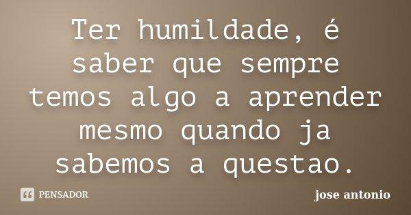 Ter humildade, é saber que sempre temos algo a aprender mesmo quando ja sabemos a questao.... Frase de jose antonio.