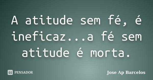 A atitude sem fé, é ineficaz...a fé sem atitude é morta.... Frase de Jose Ap Barcelos.