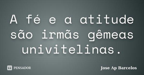 A fé e a atitude são irmãs gêmeas univitelinas.... Frase de Jose Ap Barcelos.