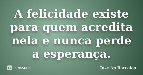 A felicidade existe para quem acredita nela e nunca perde a esperança.... Frase de Jose Ap Barcelos.