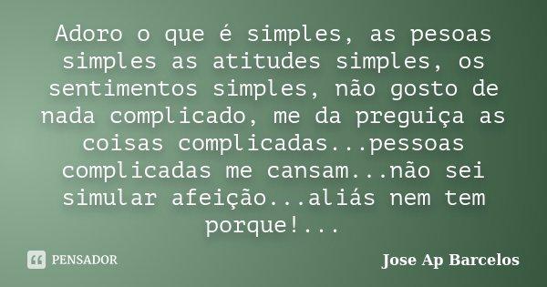 Adoro o que é simples, as pesoas simples as atitudes simples, os sentimentos simples, não gosto de nada complicado, me da preguiça as coisas complicadas...pesso... Frase de Jose Ap Barcelos.