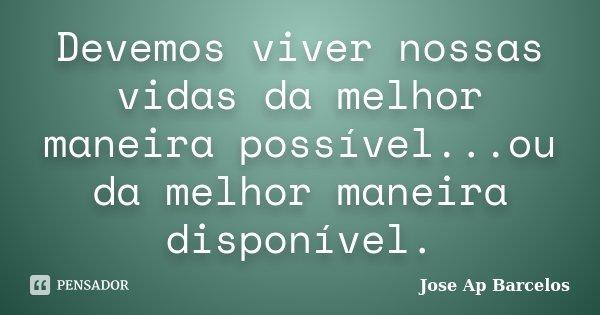 Devemos viver nossas vidas da melhor maneira possível...ou da melhor maneira disponível.... Frase de Jose Ap Barcelos.