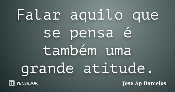 Falar aquilo que se pensa é também uma grande atitude.... Frase de Jose Ap Barcelos.