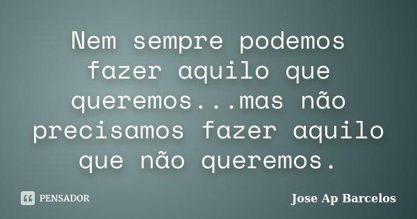 Nem sempre podemos fazer aquilo que queremos...mas não precisamos fazer aquilo que não queremos.... Frase de Jose Ap Barcelos.