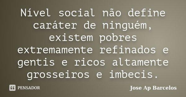 Nível social não define caráter de ninguém, existem pobres extremamente refinados e gentis e ricos altamente grosseiros e imbecis.... Frase de Jose Ap Barcelos.