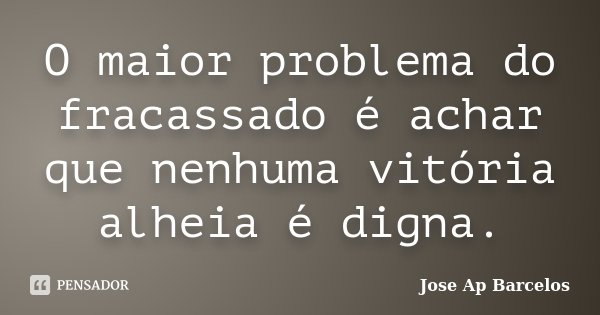 O maior problema do fracassado é achar que nenhuma vitória alheia é digna.... Frase de Jose Ap Barcelos.