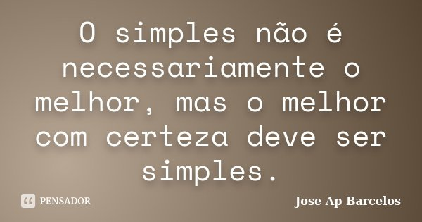 O simples não é necessariamente o melhor, mas o melhor com certeza deve ser simples.... Frase de Jose Ap Barcelos.