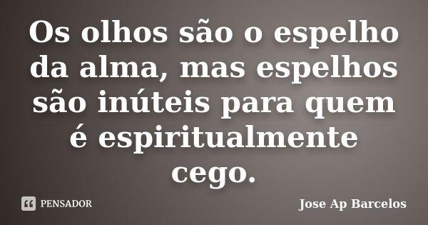 Os olhos são o espelho da alma, mas espelhos são inúteis para quem é espiritualmente cego.... Frase de Jose Ap Barcelos.