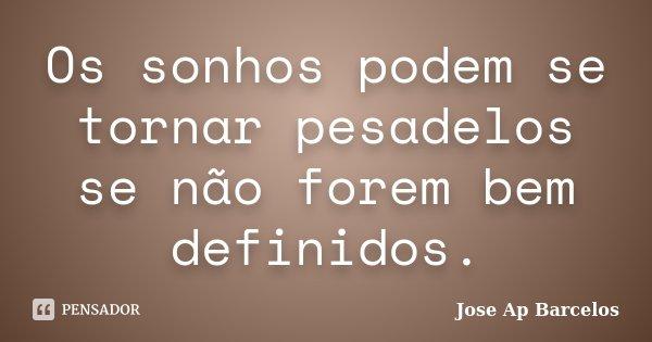 Os sonhos podem se tornar pesadelos se não forem bem definidos.... Frase de Jose Ap Barcelos.