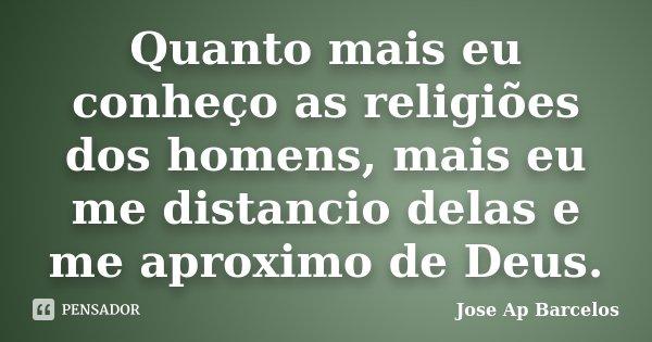 Quanto mais eu conheço as religiões dos homens, mais eu me distancio delas e me aproximo de Deus.... Frase de Jose Ap Barcelos.