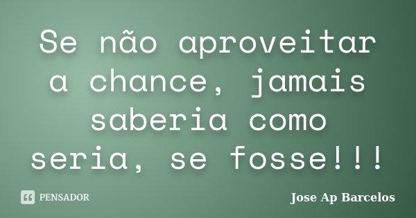 Se não aproveitar a chance, jamais saberia como seria, se fosse!!!... Frase de Jose Ap Barcelos.