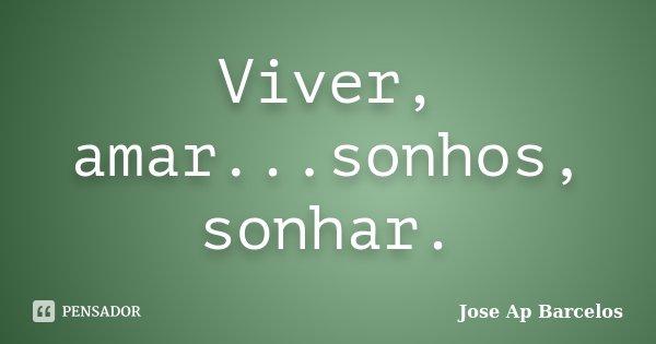 Viver, amar...sonhos, sonhar.... Frase de Jose Ap Barcelos.