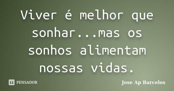 Viver é melhor que sonhar...mas os sonhos alimentam nossas vidas.... Frase de Jose Ap Barcelos.
