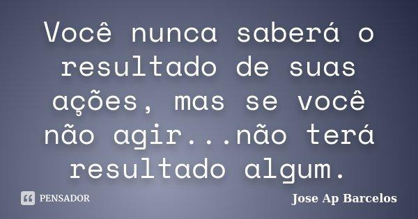 Você nunca saberá o resultado de suas ações, mas se você não agir...não terá resultado algum.... Frase de Jose Ap Barcelos.
