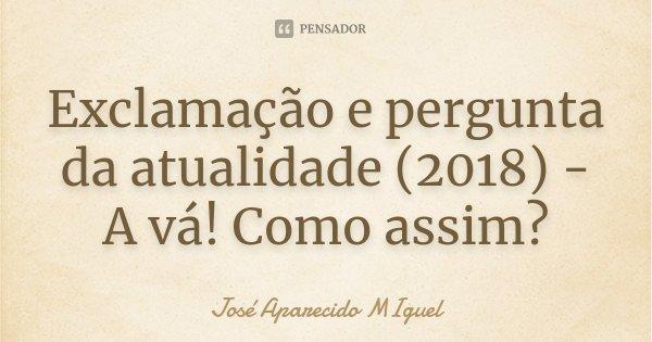 Exclamação e pergunta da atualidade (2018) - A vá! Como assim?... Frase de José Aparecido Miguel.