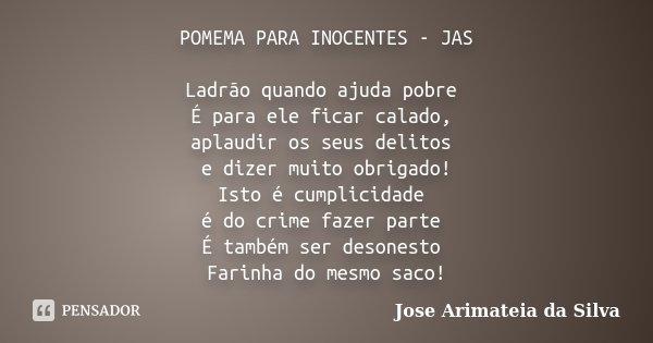 POMEMA PARA INOCENTES - JAS Ladrão quando ajuda pobre É para ele ficar calado, aplaudir os seus delitos e dizer muito obrigado! Isto é cumplicidade é do crime f... Frase de Jose Arimateia da Silva.