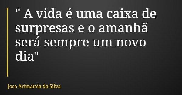 """"""" A vida é uma caixa de surpresas e o amanhã será sempre um novo dia""""... Frase de Jose Arimateia da Silva."""