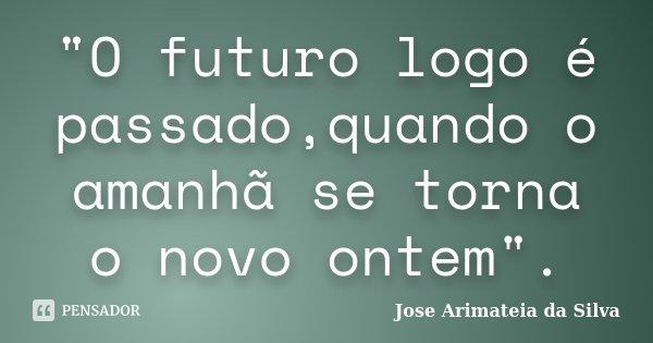 """""""O futuro logo é passado,quando o amanhã se torna o novo ontem"""".... Frase de Jose Arimateia da Silva."""