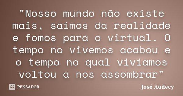 """""""Nosso mundo não existe mais, saímos da realidade e fomos para o virtual. O tempo no vivemos acabou e o tempo no qual vivíamos voltou a nos assombrar""""... Frase de José Audecy."""