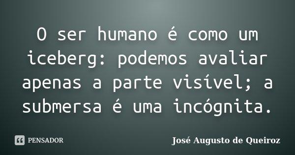 O ser humano é como um iceberg: podemos avaliar apenas a parte visível; a submersa é uma incógnita.... Frase de José Augusto de Queiroz.
