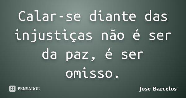 Calar-se diante das injustiças não é ser da paz, é ser omisso.... Frase de Jose Barcelos.
