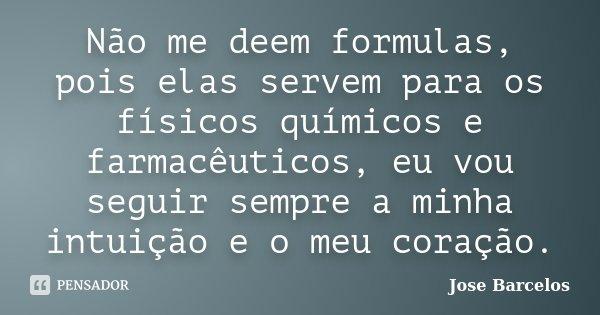 Não me deem formulas, pois elas servem para os físicos químicos e farmacêuticos, eu vou seguir sempre a minha intuição e o meu coração.... Frase de Jose Barcelos.