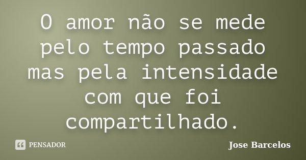 O amor não se mede pelo tempo passado mas pela intensidade com que foi compartilhado.... Frase de Jose Barcelos.