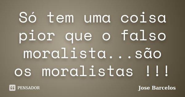 Só tem uma coisa pior que o falso moralista...são os moralistas !!!... Frase de Jose Barcelos.