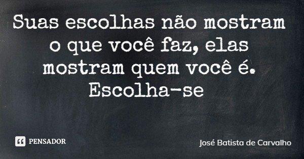Suas escolhas não mostram o que você faz, elas mostram quem você é. Escolha-se... Frase de José Batista de Carvalho.