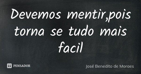Devemos mentir ,pois torna se tudo mais facil... Frase de José Benedito de Moraes.