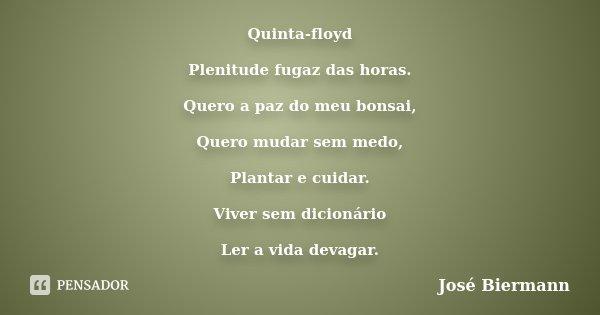 Quinta-floyd Plenitude fugaz das horas. Quero a paz do meu bonsai, Quero mudar sem medo, Plantar e cuidar. Viver sem dicionário Ler a vida devagar.... Frase de José Biermann.