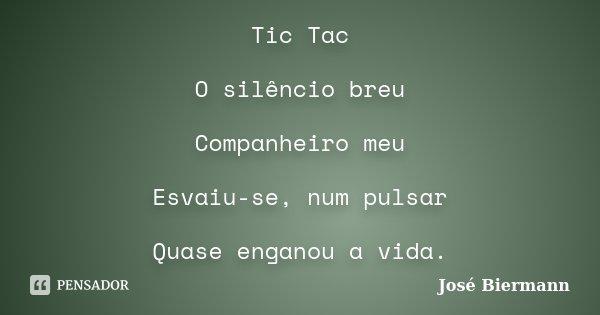 Tic Tac O silêncio breu Companheiro meu Esvaiu-se, num pulsar Quase enganou a vida.... Frase de José Biermann.