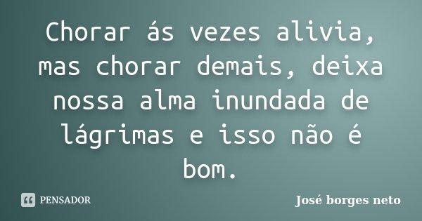 Chorar ás vezes alivia, mas chorar demais, deixa nossa alma inundada de lágrimas e isso não é bom.... Frase de José borges neto.