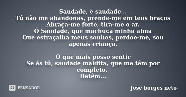 Saudade, ê saudade... Tú não me abandonas, prende-me em teus braços Abraça-me forte, tira-me o ar. Ô Saudade, que machuca minha alma Que estraçalha meus sonhos,... Frase de José Borges Neto.