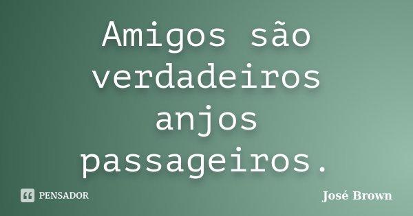 Amigos são verdadeiros anjos passageiros.... Frase de José Brown.